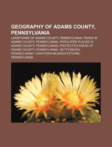 9781233134663: Geography of Adams County, Pennsylvania: Landforms of Adams County, Pennsylvania, Parks in Adams County, Pennsylvania