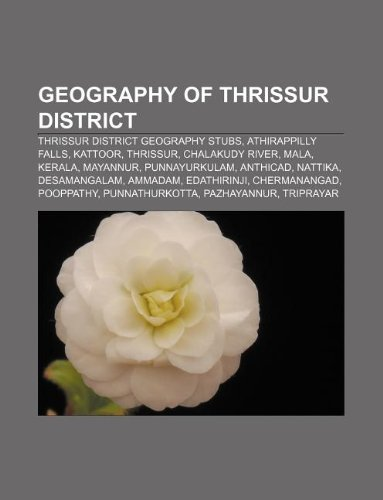 9781233136247: Geography of Thrissur District: Thrissur District Geography Stubs, Athirappilly Falls, Kattoor, Thrissur, Chalakudy River, Mala, Kerala