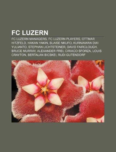 9781233138845: FC Luzern: FC Luzern Managers, FC Luzern Players, Ottmar Hitzfeld, Hakan Yakin, Blaise Nkufo, Kurniawan Dwi Yulianto, Stephan Lic