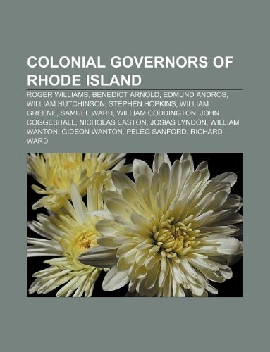 9781233139552: Colonial governors of Rhode Island: Roger Williams, Benedict Arnold, Edmund Andros, William Hutchinson, Stephen Hopkins, William Greene