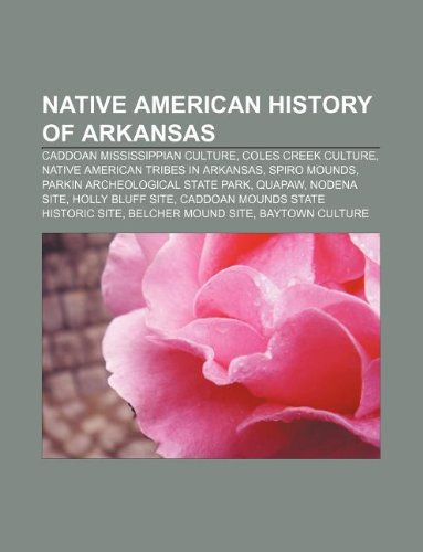 9781233141296: Native American History of Arkansas: Caddoan Mississippian Culture, Coles Creek Culture, Native American Tribes in Arkansas, Spiro Mounds