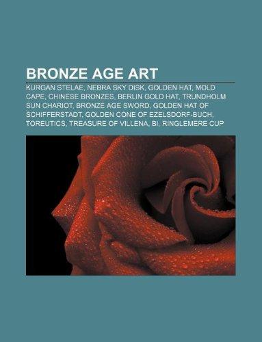 9781233143047: Bronze Age Art: Kurgan Stelae, Nebra Sky Disk, Golden Hat, Mold Cape, Chinese Bronzes, Berlin Gold Hat, Trundholm Sun Chariot, Bronze