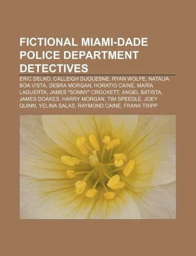 9781233146291: Fictional Miami-Dade Police Department Detectives: Eric Delko, Calleigh Duquesne, Ryan Wolfe, Natalia Boa Vista, Debra Morgan, Horatio Caine