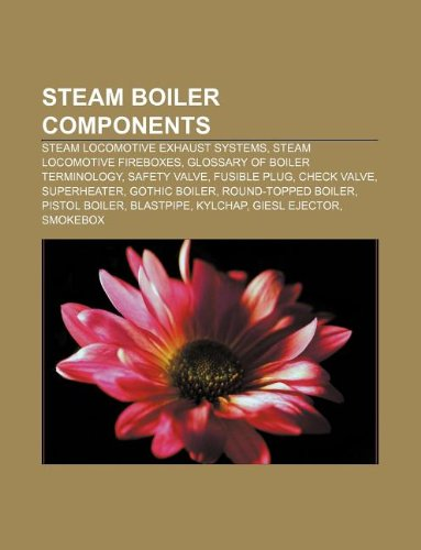 9781233150113: Steam Boiler Components: Steam Locomotive Exhaust Systems, Steam Locomotive Fireboxes, Glossary of Boiler Terminology, Safety Valve