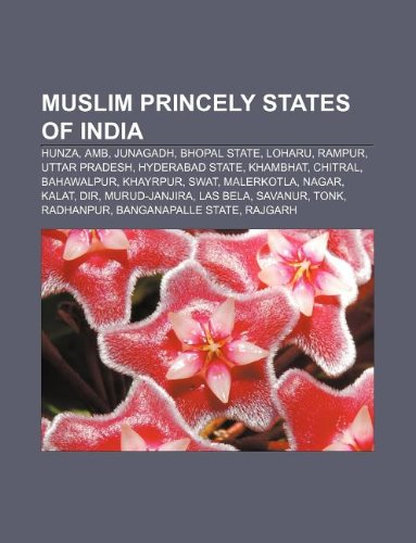 9781233154647: Muslim Princely States of India: Hunza, AMB, Junagadh, Bhopal State, Loharu, Rampur, Uttar Pradesh, Hyderabad State, Khambhat, Chitral