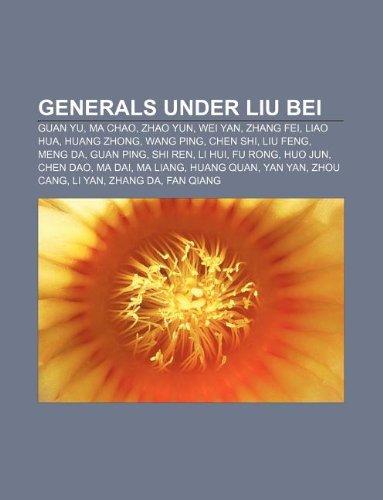 9781233158294: Generals Under Liu Bei: Guan Yu, Ma Chao, Zhao Yun, Wei Yan, Zhang Fei, Liao Hua, Huang Zhong, Wang Ping, Chen Shi, Liu Feng, Meng Da