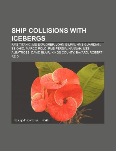 9781233160051: Ship Collisions with Icebergs: RMS Titanic, MS Explorer, John Gilpin, HMS Guardian, SS Ohio, Marco Polo, RMS Persia, Hannah, USS Albatross