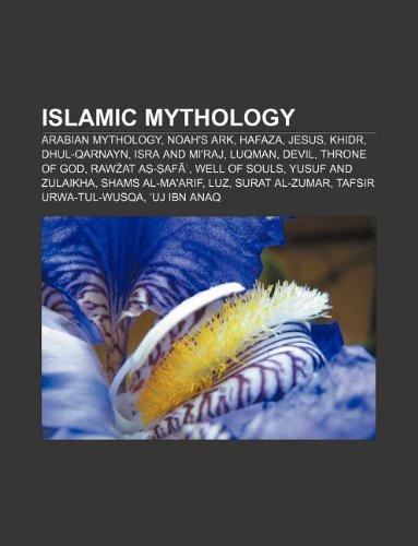 9781233180516: Islamic Mythology: Arabian Mythology, Noah's Ark, Hafaza, Jesus, Khidr, Dhul-Qarnayn, Isra and Mi'raj, Luqman, Devil, Throne of God