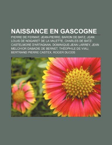 9781233188512: Naissance en Gascogne: Pierre de Fermat, Jean-Pierre, baron de Batz, Jean Louis de Nogaret de La Valette, Charles de Batz-Castelmore d'Artagnan (French Edition)