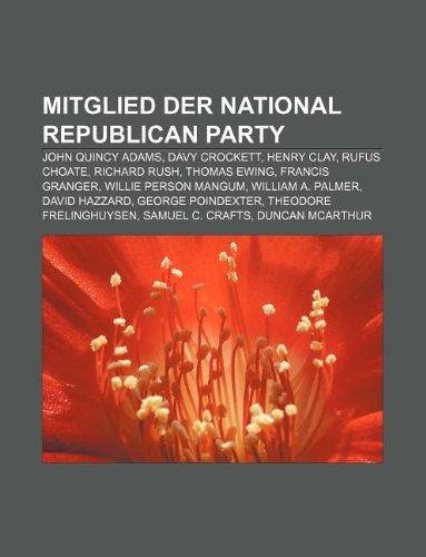 9781233234455: Mitglied Der National Republican Party: John Quincy Adams, Davy Crockett, Henry Clay, Rufus Choate, Richard Rush, Thomas Ewing, Francis Granger
