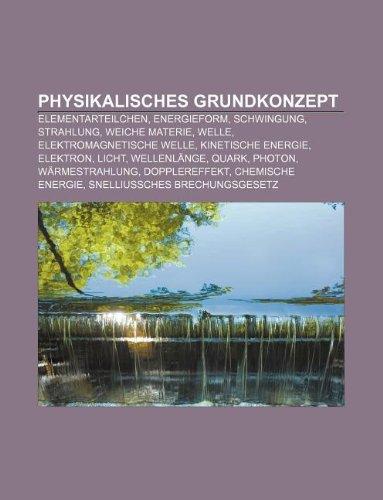 9781233260225: Physikalisches Grundkonzept: Elementarteilchen, Energieform, Schwingung, Strahlung, Weiche Materie, Welle, Elektromagnetische Welle