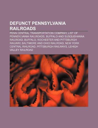 9781233263578: Defunct Pennsylvania Railroads: Penn Central Transportation Company, List of Pennsylvania Railroads, Buffalo and Susquehanna Railroad, Buffalo