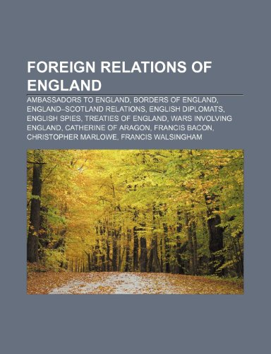 9781233264124: Foreign Relations of England: Ambassadors to England, Borders of England, England-Scotland Relations, English Diplomats, English Spies