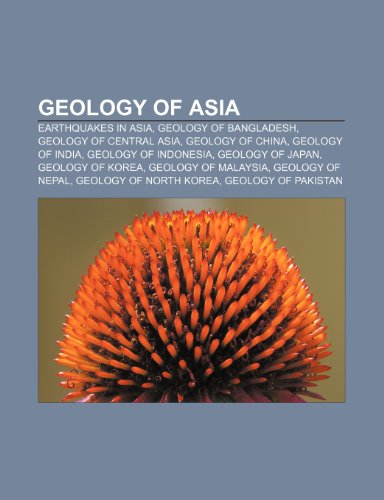 9781233268443: Geology of Asia: Earthquakes in Asia, Geology of Bangladesh, Geology of Central Asia, Geology of China, Geology of India, Geology of In