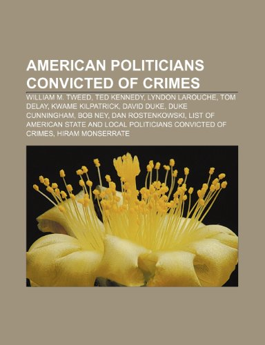 9781233271146: American Politicians Convicted of Crimes: William M. Tweed, Ted Kennedy, Lyndon Larouche, Tom Delay, Kwame Kilpatrick, David Duke