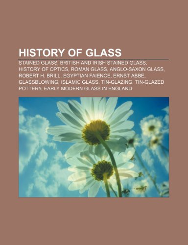 9781233272396: History of glass: Stained glass, British and Irish stained glass, History of optics, Roman glass, Anglo-Saxon glass, Robert H. Brill