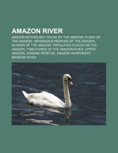 9781233273058: Amazon River: Amazon Mythology, Fauna of the Amazon, Flora of the Amazon, Indigenous Peoples of the Amazon, Islands of the Amazon