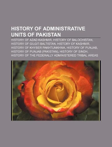 9781233275229: History of Administrative Units of Pakistan: History of Azad Kashmir, History of Balochistan, History of Gilgit-Baltistan, History of Kashmir