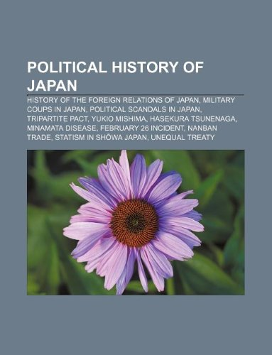 9781233275687: Political History of Japan: History of the Foreign Relations of Japan, Military Coups in Japan, Political Scandals in Japan, Tripartite Pact