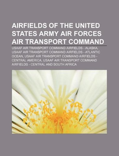 9781233275755: Airfields of the United States Army Air Forces Air Transport Command: Usaaf Air Transport Command Airfields - Alaska