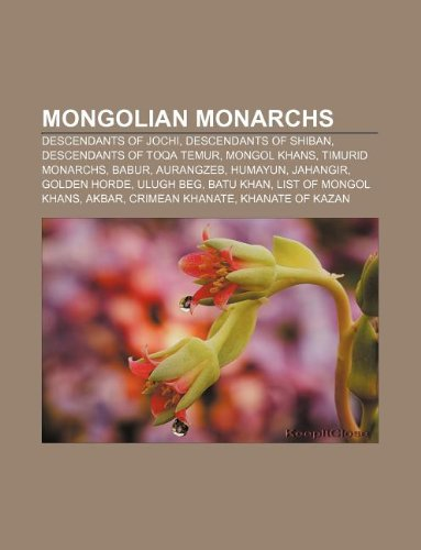 9781233283767: Mongolian monarchs: Descendants of Jochi, Descendants of Shiban, Descendants of Toqa Temur, Mongol khans, Timurid monarchs, Babur, Aurangzeb