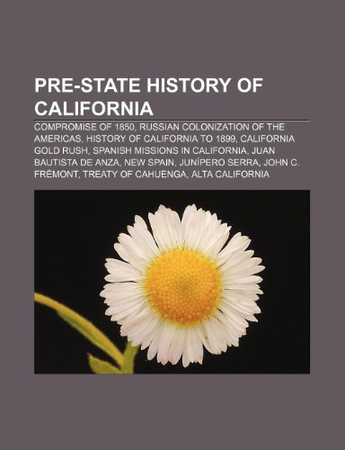 9781233285877: Pre-State History of California: Compromise of 1850, Russian Colonization of the Americas, History of California to 1899, California Gold Rush