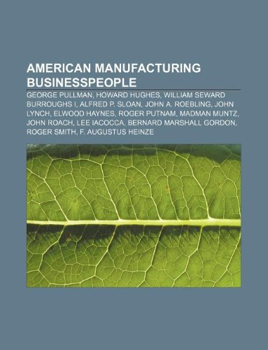 9781233290574: American Manufacturing Businesspeople: George Pullman, Howard Hughes, William Seward Burroughs I, Alfred P. Sloan, John A. Roebling, John Lynch