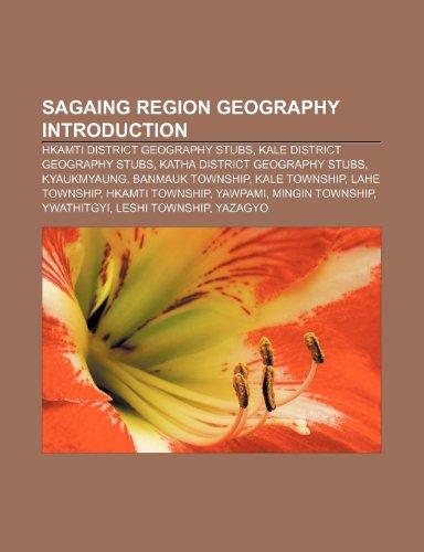 9781233290789: Sagaing Region Geography Introduction: Hkamti District Geography Stubs, Kale District Geography Stubs, Katha District Geography Stubs