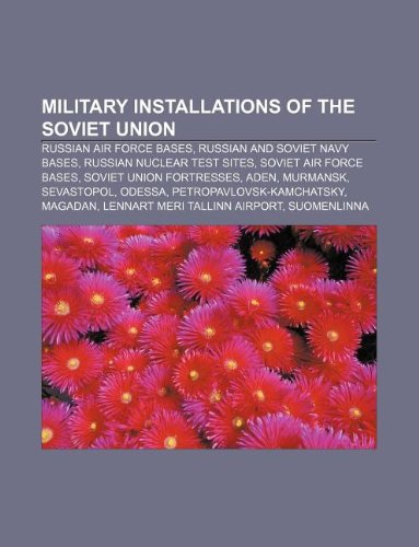 9781233295081: Military Installations of the Soviet Union: Russian Air Force Bases, Russian and Soviet Navy Bases, Russian Nuclear Test Sites