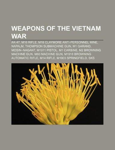 9781233296408: Weapons of the Vietnam War: AK-47, M16 Rifle, M18 Claymore Anti-Personnel Mine, Napalm, Thompson Submachine Gun, M1 Garand, Mosin-Nagant