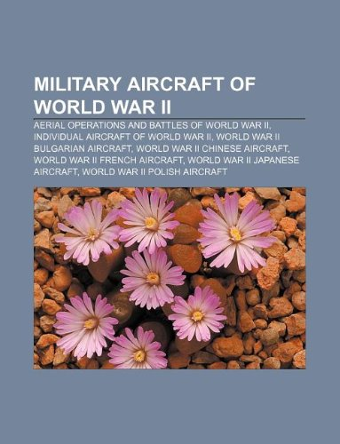9781233296675: Military Aircraft of World War II: Aerial Operations and Battles of World War II, Individual Aircraft of World War II