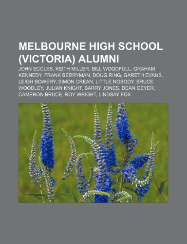 9781233297672: Melbourne High School (Victoria) Alumni: John Eccles, Keith Miller, Bill Woodfull, Graham Kennedy, Frank Berryman, Doug Ring, Gareth Evans