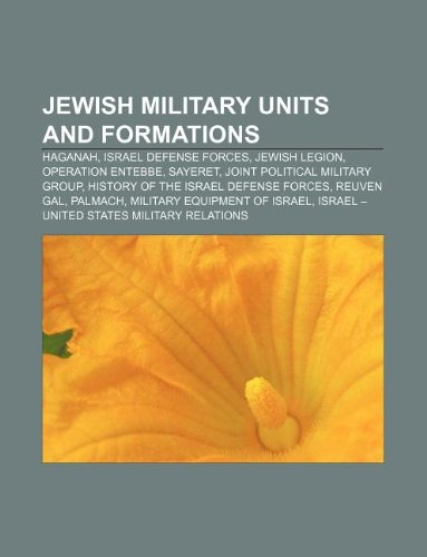 9781233298778: Jewish Military Units and Formations: Haganah, Israel Defense Forces, Jewish Legion, Operation Entebbe, Sayeret, Joint Political Military Group