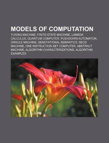 9781233299355: Models of Computation: Turing Machine, Finite-State Machine, Lambda Calculus, Quantum Computer, Pushdown Automaton, Oracle Machine