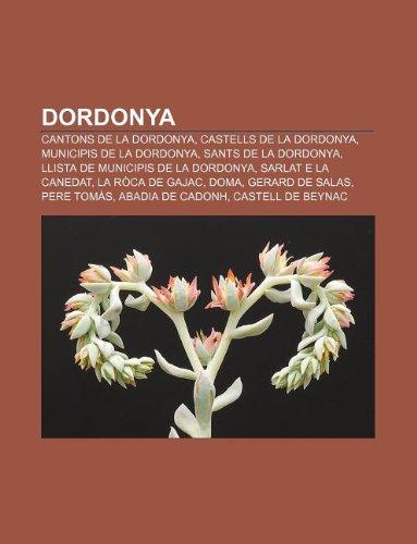 9781233311552: Dordonya: Cantons de La Dordonya, Castells de La Dordonya, Municipis de La Dordonya, Sants de La Dordonya, Llista de Municipis d