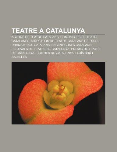 9781233317608: Teatre a Catalunya: Actors de Teatre Catalans, Companyies de Teatre Catalanes, Directors de Teatre Catalans del Sud, Dramaturgs Catalans