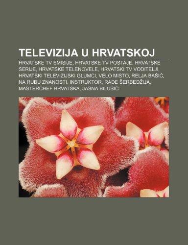 9781233345236: Televizija U Hrvatskoj: Hrvatske TV Emisije, Hrvatske TV Postaje, Hrvatske Serije, Hrvatske Telenovele, Hrvatski TV Voditelji