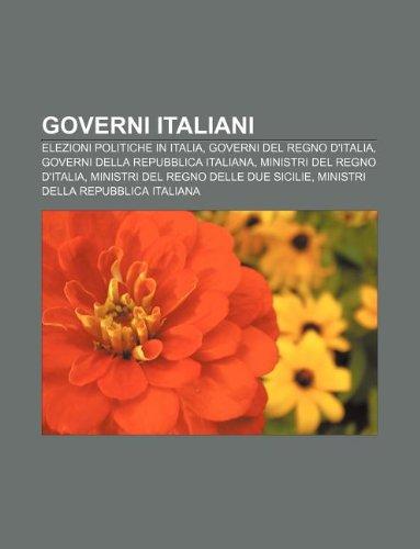 9781233357789: Governi Italiani: Elezioni Politiche in Italia, Governi del Regno D'Italia, Governi Della Repubblica Italiana, Ministri del Regno D'Ital