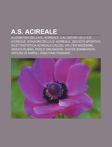 9781233360857: A.S. Acireale: Allenatori Dell'a.S. Acireale, Calciatori Dell'a.S. Acireale, Stagioni Dell'a.S. Acireale