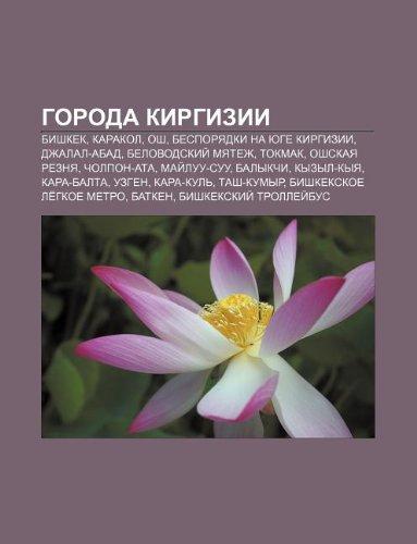 9781233553457: Goroda Kirgizii: Bishkek, Karakol, Osh, Besporyadki Na Yuge Kirgizii, Dzhalal-Abad, Belovodskii Myatezh, Tokmak, Oshskaya Reznya, Cholp
