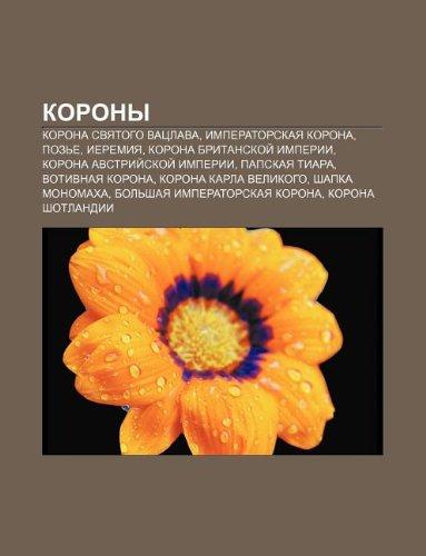 9781233562633: Korony: Korona Svyatogo Vatslava, Imperatorskaya Korona, Poz E, Ieremiya, Korona Britanskoi Imperii, Korona Avstrii Skoi Imper