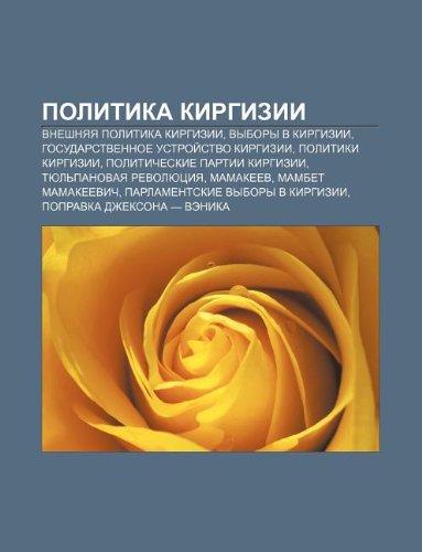 9781233573189: Politika Kirgizii: Vneshnyaya Politika Kirgizii, Vybory V Kirgizii, Gosudarstvennoe Ustroi Stvo Kirgizii, Politiki Kirgizii