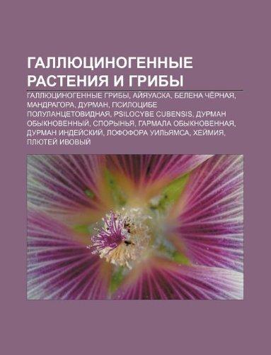 9781233625819: Gallyutsinogennye Rasteniya I Griby: Gallyutsinogennye Griby, AI Yauaska, Belena Che Rnaya, Mandragora, Durman, Psilotsibe Polulantsetovidnaya