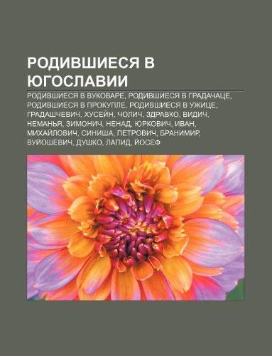 9781233627042: Rodivshiesya V Yugoslavii: Rodivshiesya V Vukovare, Rodivshiesya V Gradachatse, Rodivshiesya V Prokuple, Rodivshiesya V Uzhitse