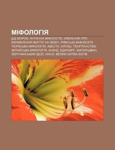 9781233809462: Mifolohiya: Did Moroz, Antychna mifolohiya, Uyavlennya pro vynyknennya zhyttya na Zemli, Rymska mifolohiya, Tyurkska mifolohiya, Avesta (Ukrainian Edition)