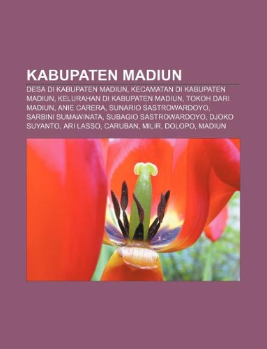 9781233905676: Kabupaten Madiun: Desa Di Kabupaten Madiun, Kecamatan Di Kabupaten Madiun, Kelurahan Di Kabupaten Madiun, Tokoh Dari Madiun, Anie Carera