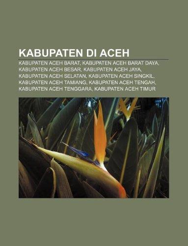 9781233906031: Kabupaten Di Aceh: Kabupaten Aceh Barat, Kabupaten Aceh Barat Daya, Kabupaten Aceh Besar, Kabupaten Aceh Jaya, Kabupaten Aceh Selatan