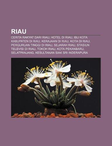 9781233914432: Riau: Cerita Rakyat Dari Riau, Hotel Di Riau, Ibu Kota Kabupaten Di Riau, Kerajaan Di Riau, Kota Di Riau, Perguruan Tinggi D