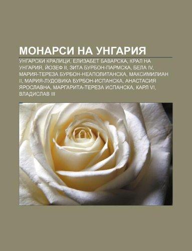 9781233970988: Monarsi na Ungariya: Ungarski kralitsi, Elizabet Bavarska, Kral na Ungariya, Iozef II, Zita Burbon-Parmska, Bela IV (Bulgarian Edition)