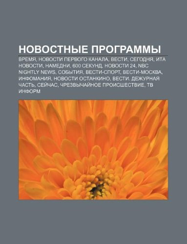9781234027568: Novostnye Programmy: Vremya, Novosti Pervogo Kanala, Vesti, Segodnya, Ita Novosti, Namedni, 600 Sekund, Novosti 24, NBC Nightly News, Sobyt